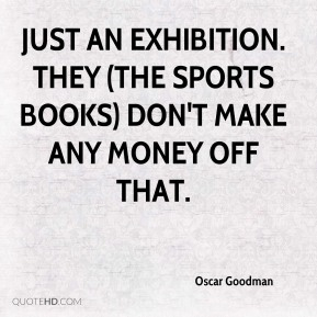 Oscar Goodman  - just an exhibition. They (the sports books) don't make any money off that.