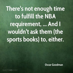 Oscar Goodman  - There's not enough time to fulfill the NBA requirement, ... And I wouldn't ask them (the sports books) to, either.