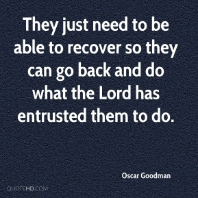 Oscar Goodman  - They just need to be able to recover so they can go back and do what the Lord has entrusted them to do.
