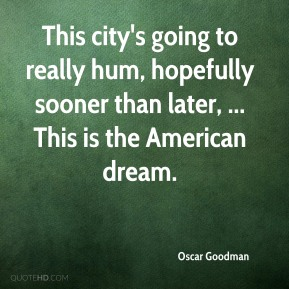 Oscar Goodman  - This city's going to really hum, hopefully sooner than later, ... This is the American dream.