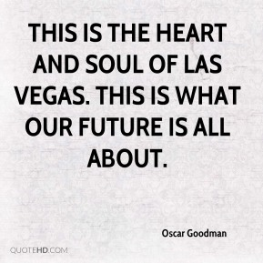 Oscar Goodman  - This is the heart and soul of Las Vegas. This is what our future is all about.