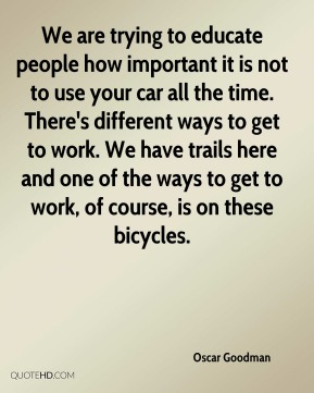 Oscar Goodman  - We are trying to educate people how important it is not to use your car all the time. There's different ways to get to work. We have trails here and one of the ways to get to work, of course, is on these bicycles.