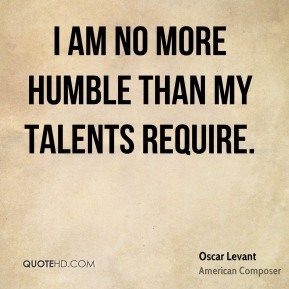 Oscar Levant - I am no more humble than my talents require.