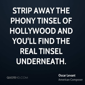 Oscar Levant - Strip away the phony tinsel of Hollywood and you'll find the real tinsel underneath.