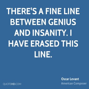 Oscar Levant - There's a fine line between genius and insanity. I have erased this line.