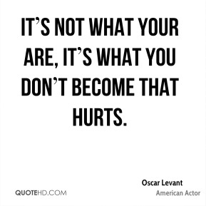 It's not what your are, it's what you don't become that hurts.