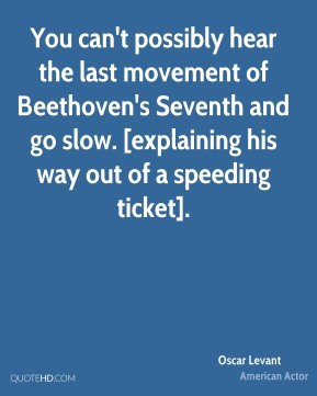 You can't possibly hear the last movement of Beethoven's Seventh and go slow. [explaining his way out of a speeding ticket].