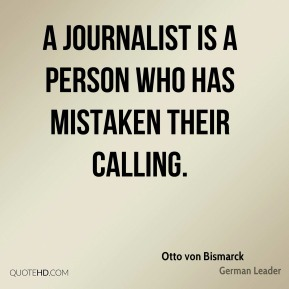 Otto von Bismarck - A journalist is a person who has mistaken their calling.