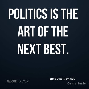 Politics is the art of the next best.