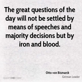 Otto von Bismarck - The great questions of the day will not be settled by means of speeches and majority decisions but by iron and blood.