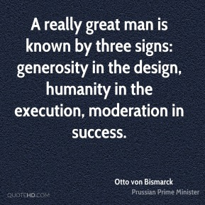 A really great man is known by three signs: generosity in the design, humanity in the execution, moderation in success.