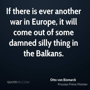 Otto von Bismarck  - If there is ever another war in Europe, it will come out of some damned silly thing in the Balkans.
