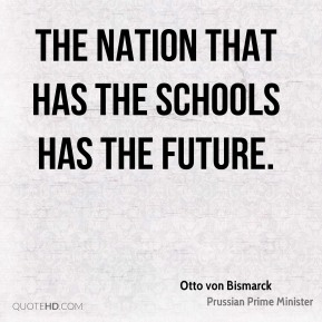 Otto von Bismarck  - The nation that has the schools has the future.