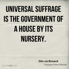 Universal suffrage is the government of a house by its nursery.