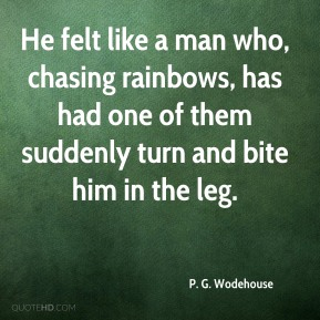 P. G. Wodehouse  - He felt like a man who, chasing rainbows, has had one of them suddenly turn and bite him in the leg.