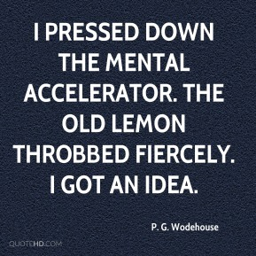 P. G. Wodehouse  - I pressed down the mental accelerator. The old lemon throbbed fiercely. I got an idea.