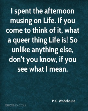 P. G. Wodehouse  - I spent the afternoon musing on Life. If you come to think of it, what a queer thing Life is! So unlike anything else, don't you know, if you see what I mean.