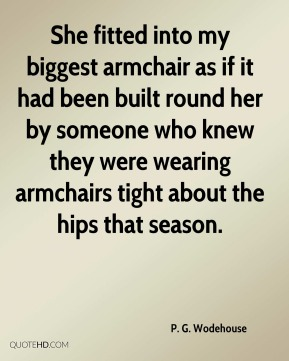 P. G. Wodehouse  - She fitted into my biggest armchair as if it had been built round her by someone who knew they were wearing armchairs tight about the hips that season.