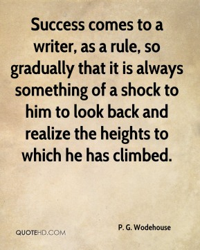 P. G. Wodehouse  - Success comes to a writer, as a rule, so gradually that it is always something of a shock to him to look back and realize the heights to which he has climbed.
