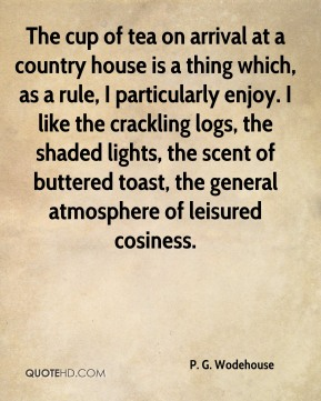 P. G. Wodehouse  - The cup of tea on arrival at a country house is a thing which, as a rule, I particularly enjoy. I like the crackling logs, the shaded lights, the scent of buttered toast, the general atmosphere of leisured cosiness.