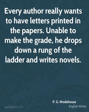 P. G. Wodehouse - Every author really wants to have letters printed in the papers. Unable to make the grade, he drops down a rung of the ladder and writes novels.