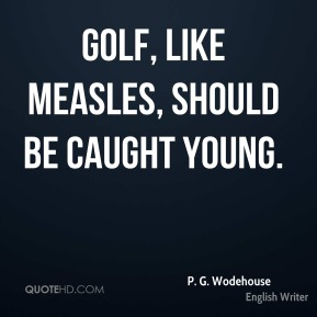 Golf, like measles, should be caught young.