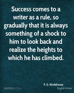 Success comes to a writer as a rule, so gradually that it is always something of a shock to him to look back and realize the heights to which he has climbed.