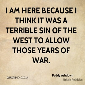 Paddy Ashdown - I am here because I think it was a terrible sin of the west to allow those years of war.