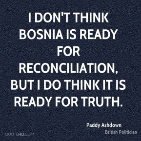 Paddy Ashdown - I don't think Bosnia is ready for reconciliation, but I do think it is ready for truth.