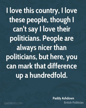 I love this country, I love these people, though I can't say I love their politicians. People are always nicer than politicians, but here, you can mark that difference up a hundredfold.