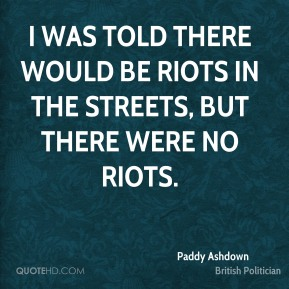 Paddy Ashdown - I was told there would be riots in the streets, but there were no riots.