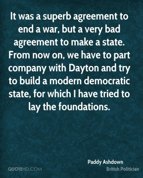 It was a superb agreement to end a war, but a very bad agreement to make a state. From now on, we have to part company with Dayton and try to build a modern democratic state, for which I have tried to lay the foundations.