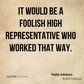 Paddy Ashdown - It would be a foolish high representative who worked that way.
