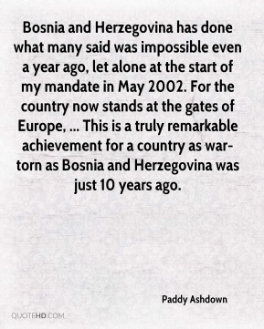 Bosnia and Herzegovina has done what many said was impossible even a year ago, let alone at the start of my mandate in May 2002. For the country now stands at the gates of Europe, ... This is a truly remarkable achievement for a country as war-torn as Bosnia and Herzegovina was just 10 years ago.