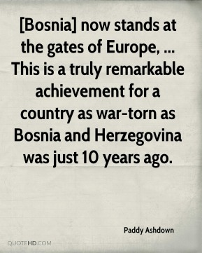 Paddy Ashdown  - [Bosnia] now stands at the gates of Europe, ... This is a truly remarkable achievement for a country as war-torn as Bosnia and Herzegovina was just 10 years ago.