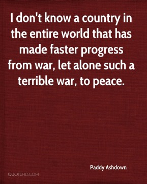 I don't know a country in the entire world that has made faster progress from war, let alone such a terrible war, to peace.