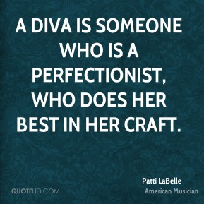 Patti LaBelle - A diva is someone who is a perfectionist, who does her best in her craft.