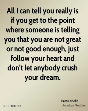 Patti LaBelle - All I can tell you really is if you get to the point where someone is telling you that you are not great or not good enough, just follow your heart and don't let anybody crush your dream.