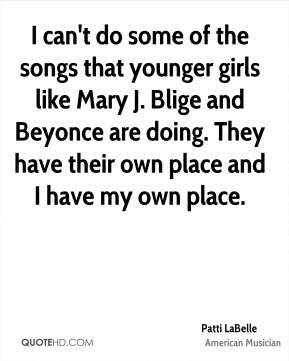 Patti LaBelle - I can't do some of the songs that younger girls like Mary J. Blige and Beyonce are doing. They have their own place and I have my own place.