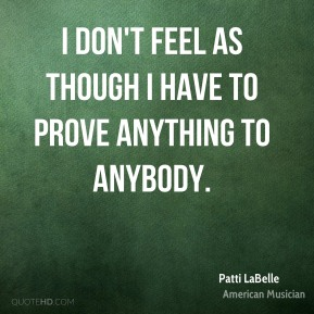 Patti LaBelle - I don't feel as though I have to prove anything to anybody.