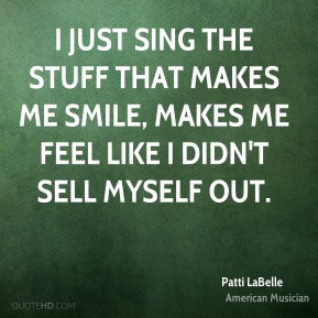 Patti LaBelle - I just sing the stuff that makes me smile, makes me feel like I didn't sell myself out.