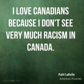 Patti LaBelle - I love Canadians because I don't see very much racism in Canada.