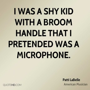 Patti LaBelle - I was a shy kid with a broom handle that I pretended was a microphone.