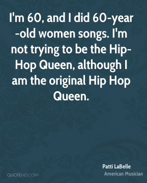 Patti LaBelle - I'm 60, and I did 60-year-old women songs. I'm not trying to be the Hip-Hop Queen, although I am the original Hip Hop Queen.