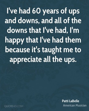Patti LaBelle - I've had 60 years of ups and downs, and all of the downs that I've had, I'm happy that I've had them because it's taught me to appreciate all the ups.