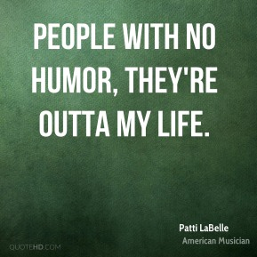 Patti LaBelle - People with no humor, they're outta my life.