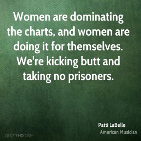 Patti LaBelle - Women are dominating the charts, and women are doing it for themselves. We're kicking butt and taking no prisoners.