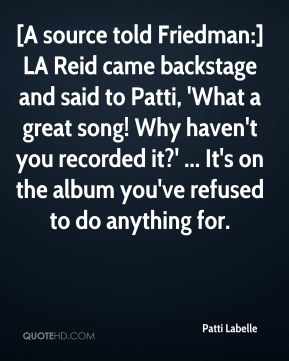 Patti Labelle  - [A source told Friedman:] LA Reid came backstage and said to Patti, 'What a great song! Why haven't you recorded it?' ... It's on the album you've refused to do anything for.
