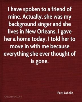 Patti Labelle  - I have spoken to a friend of mine. Actually, she was my background singer and she lives in New Orleans. I gave her a home today. I told her to move in with me because everything she ever thought of is gone.
