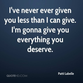 Patti Labelle  - I've never ever given you less than I can give. I'm gonna give you everything you deserve.